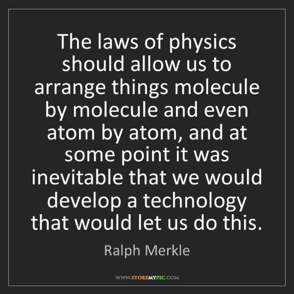 Ralph Merkle: The laws of physics should allow us to arrange things...