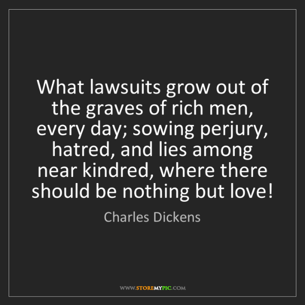 Charles Dickens: What lawsuits grow out of the graves of rich men, every...