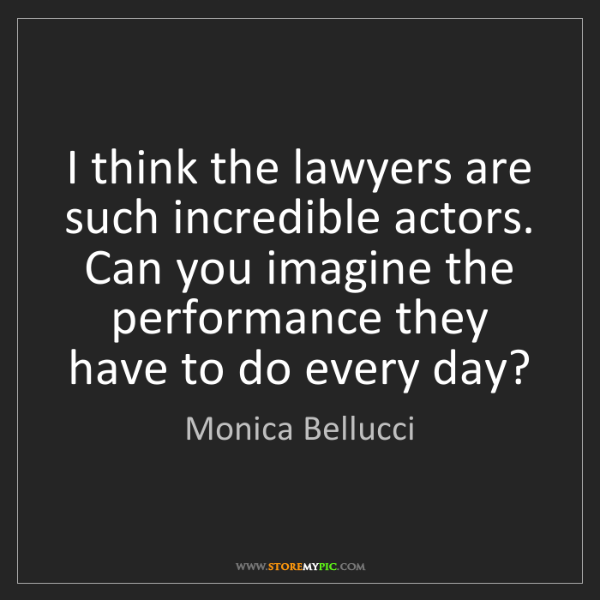 Monica Bellucci: I think the lawyers are such incredible actors. Can you...