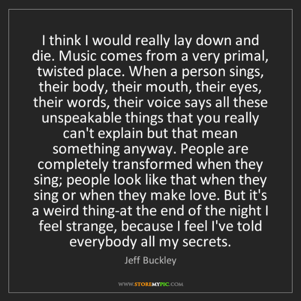 Jeff Buckley: I think I would really lay down and die. Music comes...