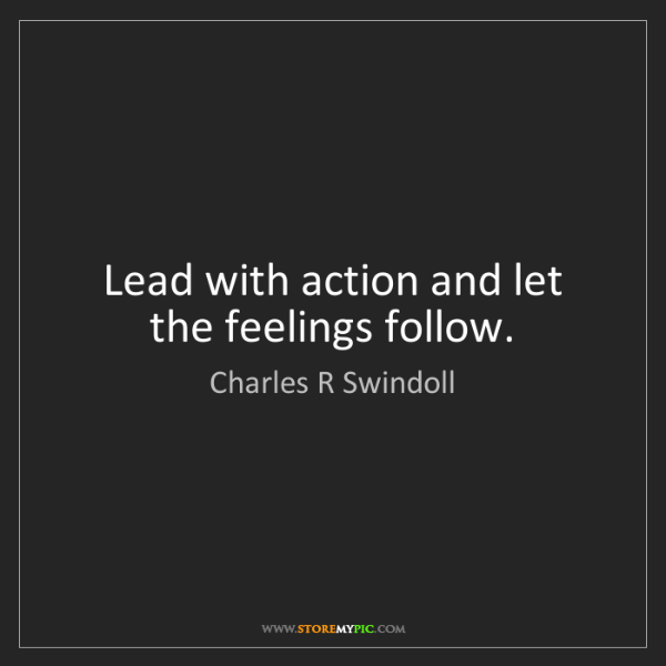 Charles R Swindoll: Lead with action and let the feelings follow.