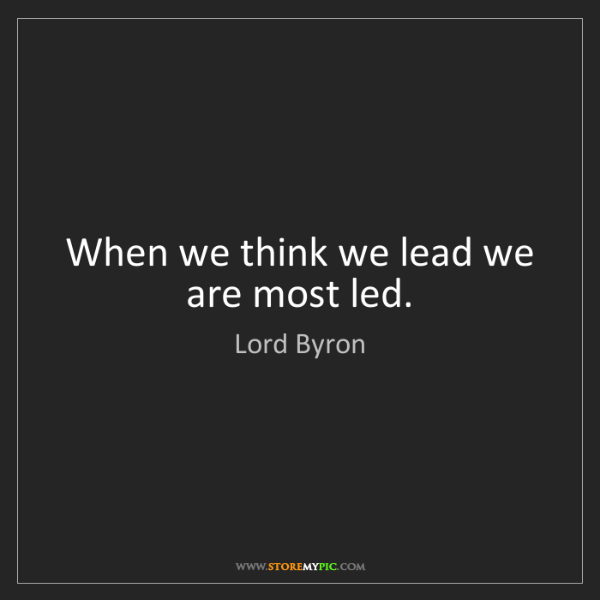 Lord Byron: When we think we lead we are most led.