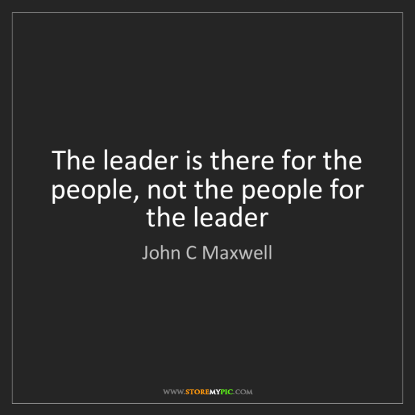 John C Maxwell: The leader is there for the people, not the people for...