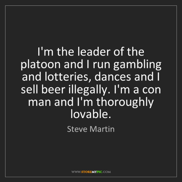 Steve Martin: I'm the leader of the platoon and I run gambling and...