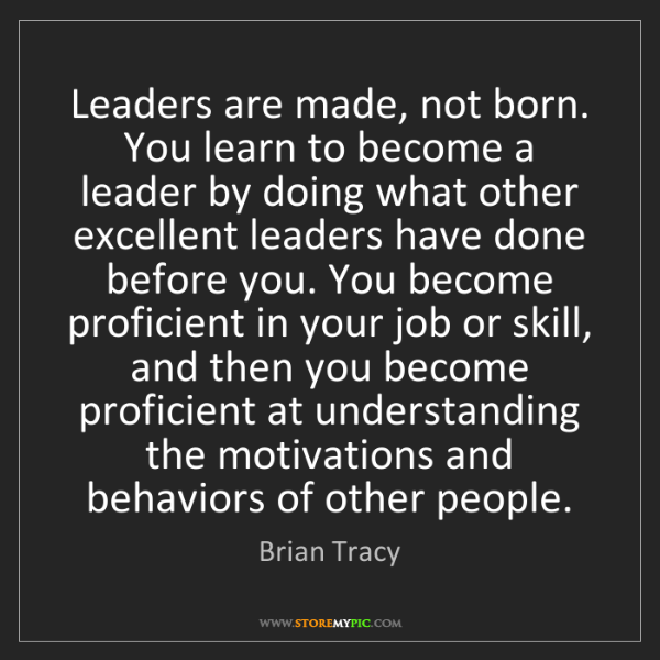 Brian Tracy: Leaders are made, not born. You learn to become a leader...