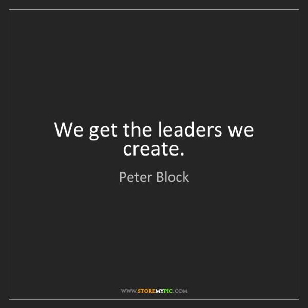 Peter Block: We get the leaders we create.
