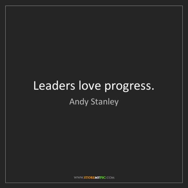 Andy Stanley: Leaders love progress.
