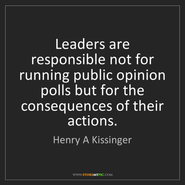 Henry A Kissinger: Leaders are responsible not for running public opinion...