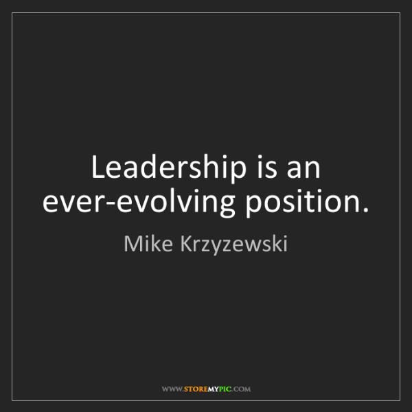 Mike Krzyzewski: Leadership is an ever-evolving position.