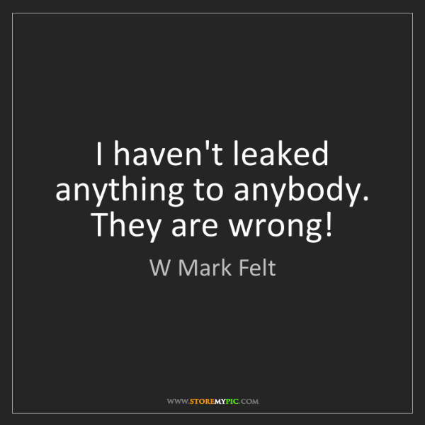 W Mark Felt: I haven't leaked anything to anybody. They are wrong!