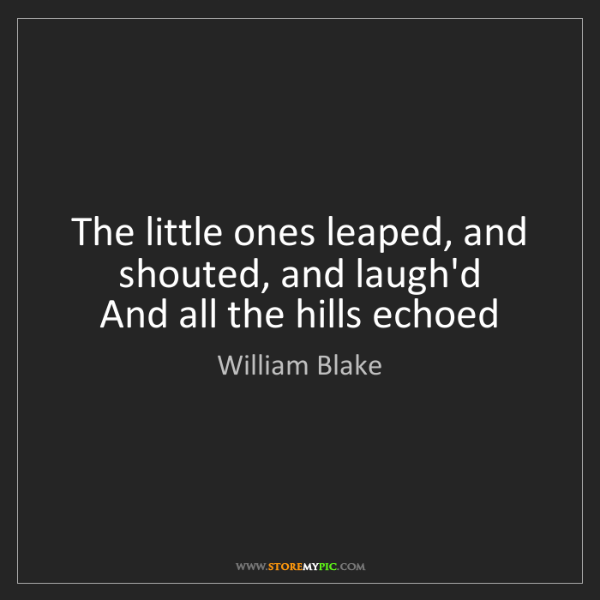 William Blake: The little ones leaped, and shouted, and laugh'd  And...