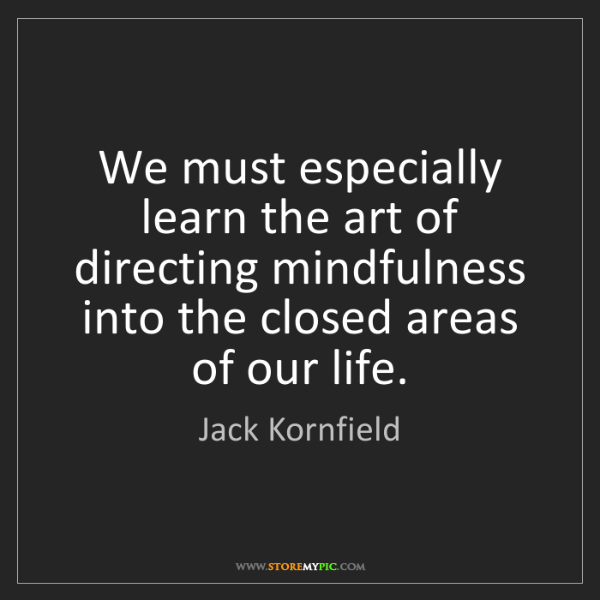 Jack Kornfield: We must especially learn the art of directing mindfulness...