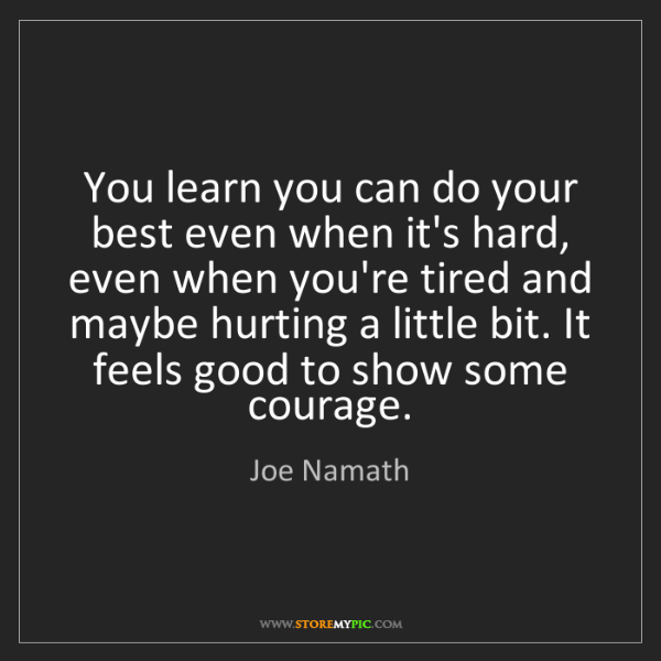 Joe Namath: You learn you can do your best even when it's hard, even...