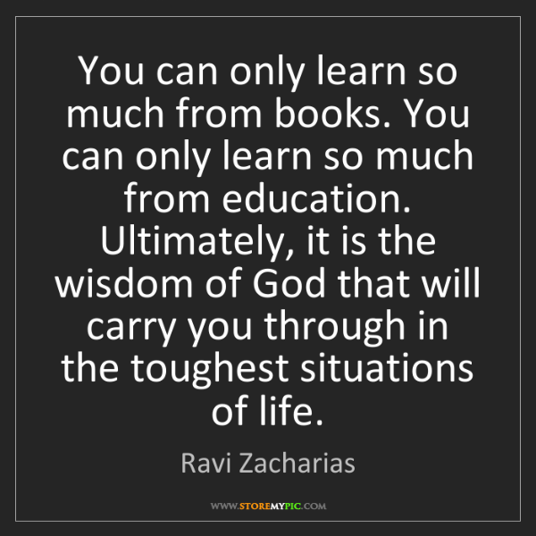 Ravi Zacharias: You can only learn so much from books. You can only learn...