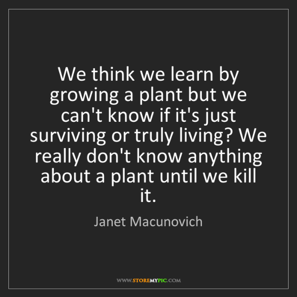 Janet Macunovich: We think we learn by growing a plant but we can't know...