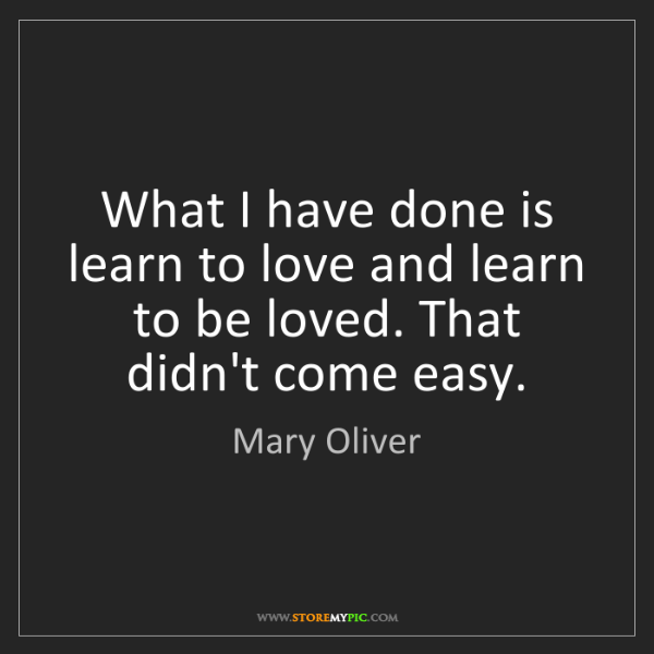 Mary Oliver: What I have done is learn to love and learn to be loved....