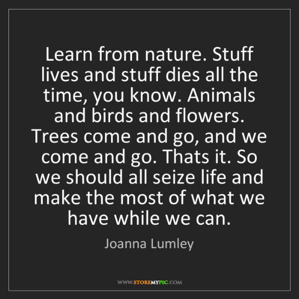 Joanna Lumley: Learn from nature. Stuff lives and stuff dies all the...