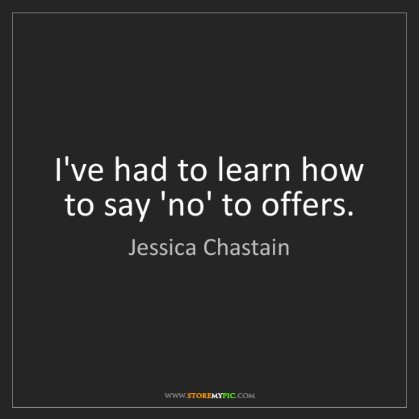 Jessica Chastain: I've had to learn how to say 'no' to offers.
