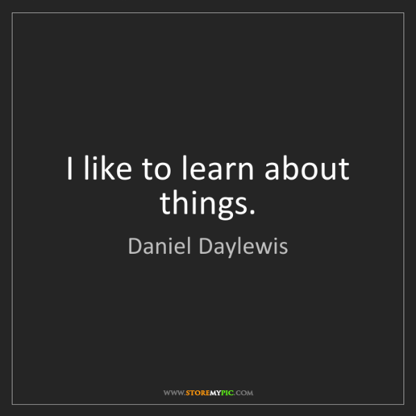 Daniel Daylewis: I like to learn about things.