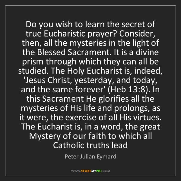 Peter Julian Eymard: Do you wish to learn the secret of true Eucharistic prayer?...