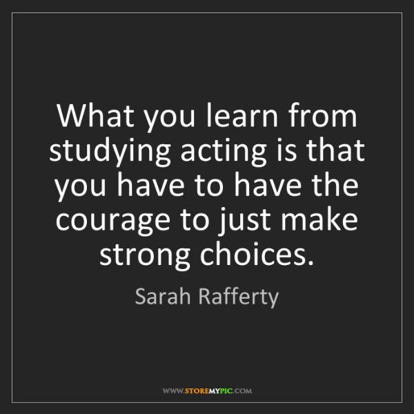 Sarah Rafferty: What you learn from studying acting is that you have...