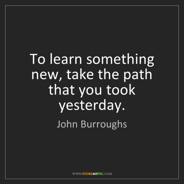John Burroughs: To learn something new, take the path that you took yesterday.