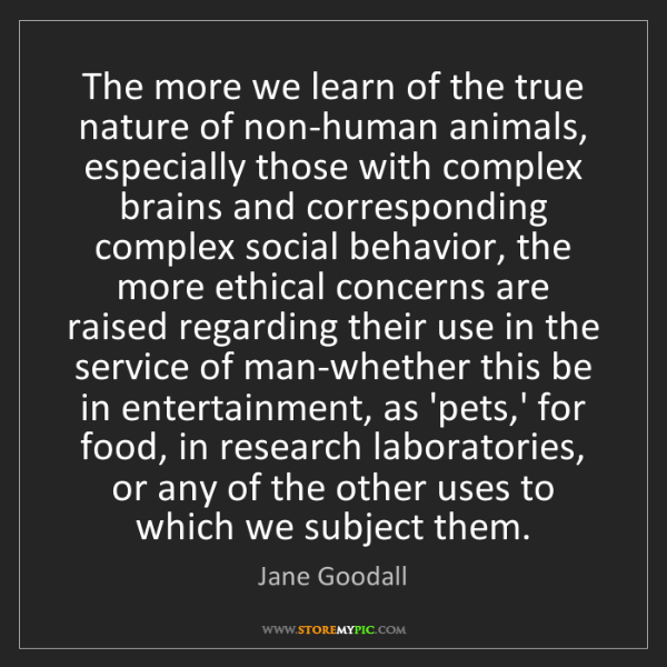 Jane Goodall: The more we learn of the true nature of non-human animals,...