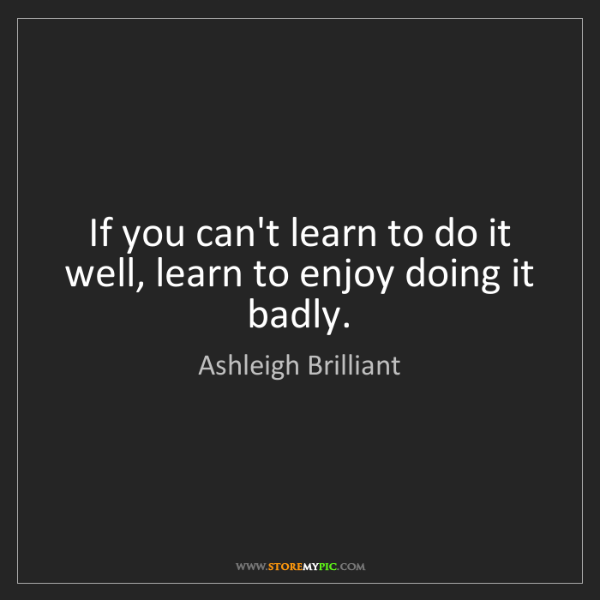 Ashleigh Brilliant: If you can't learn to do it well, learn to enjoy doing...