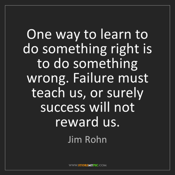 Jim Rohn: One way to learn to do something right is to do something...