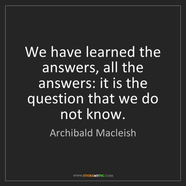 Archibald Macleish: We have learned the answers, all the answers: it is the...