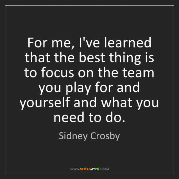 Sidney Crosby: For me, I've learned that the best thing is to focus...