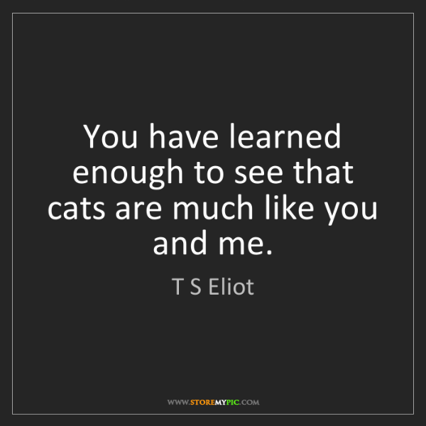 T S Eliot: You have learned enough to see that cats are much like...