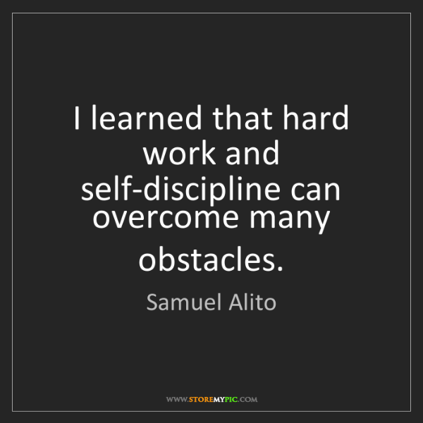 Samuel Alito: I learned that hard work and self-discipline can overcome...