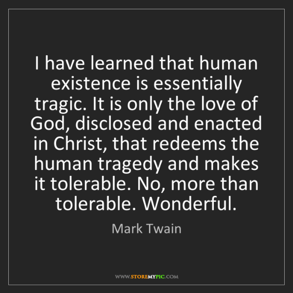 Mark Twain: I have learned that human existence is essentially tragic....