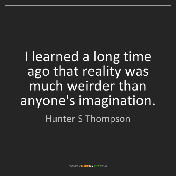 Hunter S Thompson: I learned a long time ago that reality was much weirder...