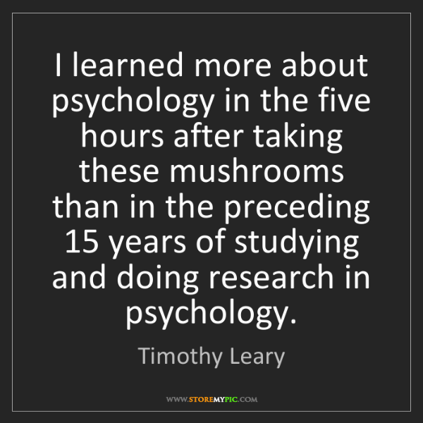 Timothy Leary: I learned more about psychology in the five hours after...