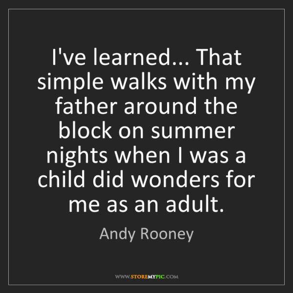 Andy Rooney: I've learned... That simple walks with my father around...