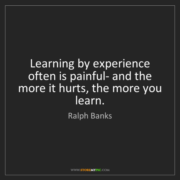 Ralph Banks: Learning by experience often is painful- and the more...