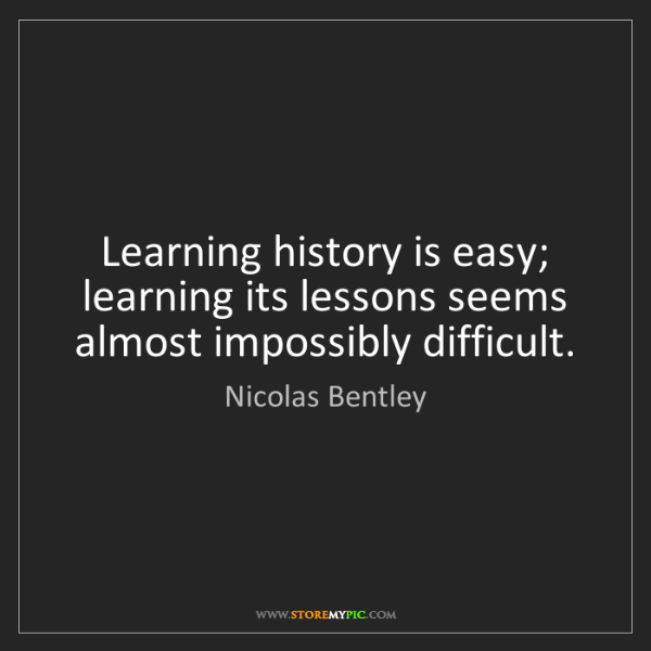 Nicolas Bentley: Learning history is easy; learning its lessons seems...