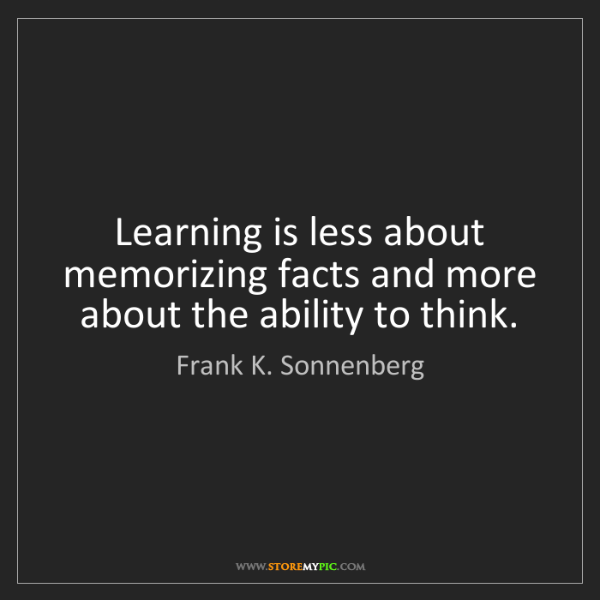Frank K. Sonnenberg: Learning is less about memorizing facts and more about...