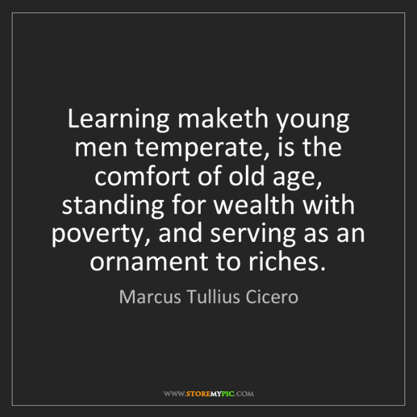 Marcus Tullius Cicero: Learning maketh young men temperate, is the comfort of...