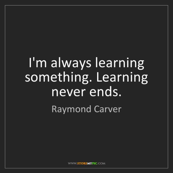 Raymond Carver: I'm always learning something. Learning never ends.