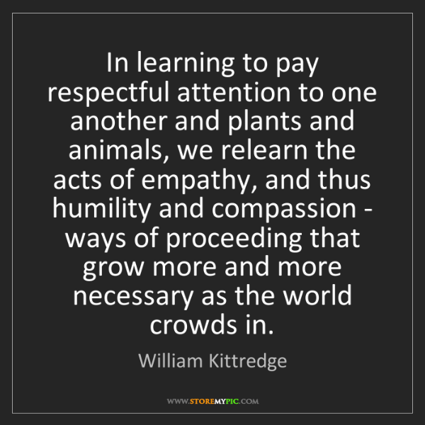 William Kittredge: In learning to pay respectful attention to one another...