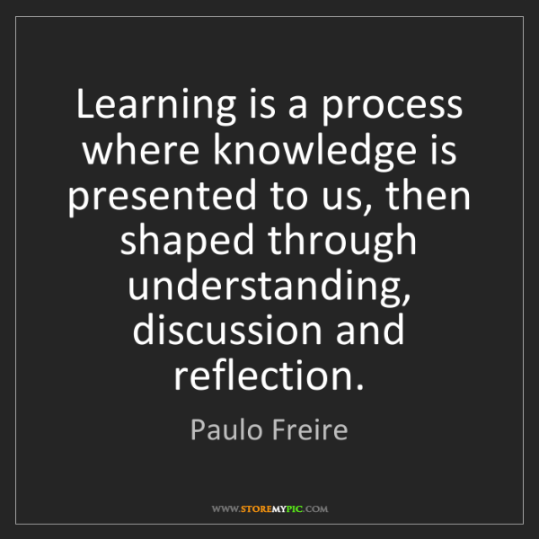 Paulo Freire: Learning is a process where knowledge is presented to...