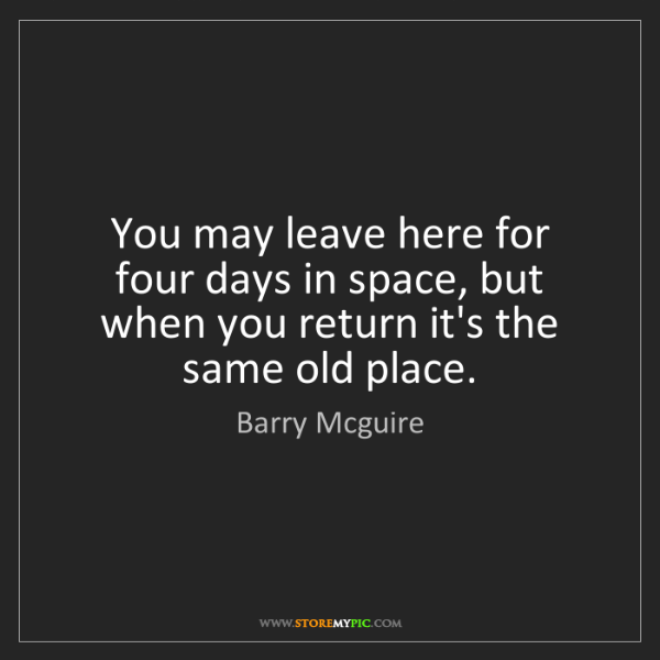 Barry Mcguire: You may leave here for four days in space, but when you...