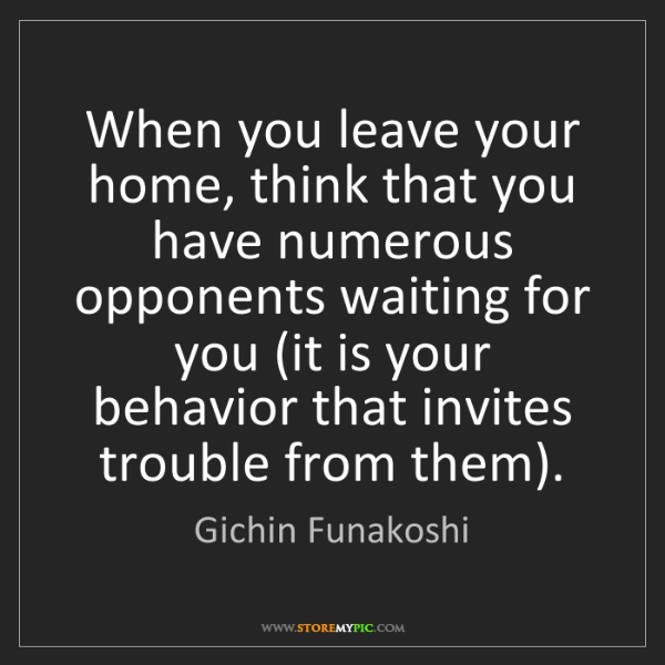 Gichin Funakoshi: When you leave your home, think that you have numerous...