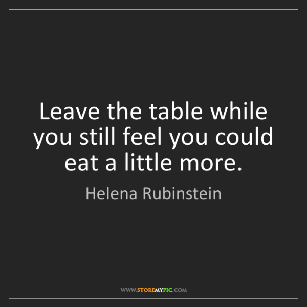 Helena Rubinstein: Leave the table while you still feel you could eat a...