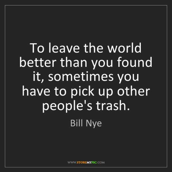 Bill Nye: To leave the world better than you found it, sometimes...