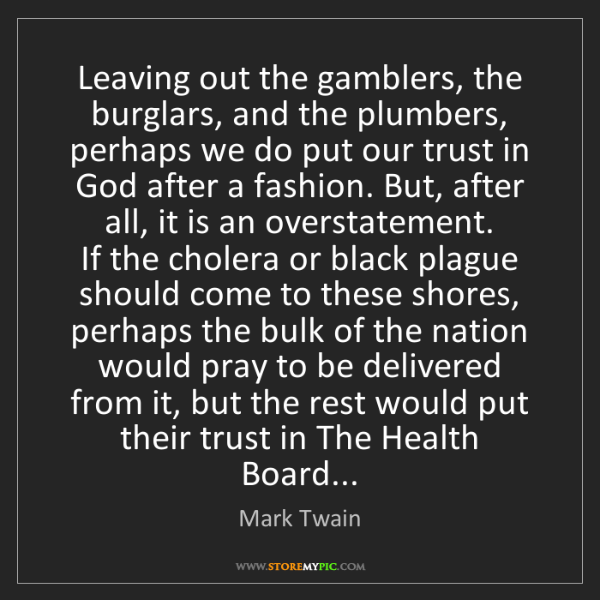 Mark Twain: Leaving out the gamblers, the burglars, and the plumbers,...