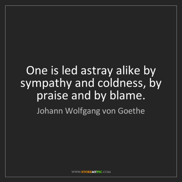 Johann Wolfgang von Goethe: One is led astray alike by sympathy and coldness, by...